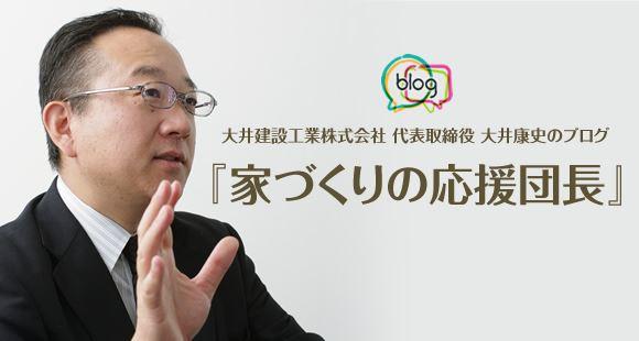 大井建設工業株式会社 代表取締役 大井康史のブログ『家づくりの応援団長』
